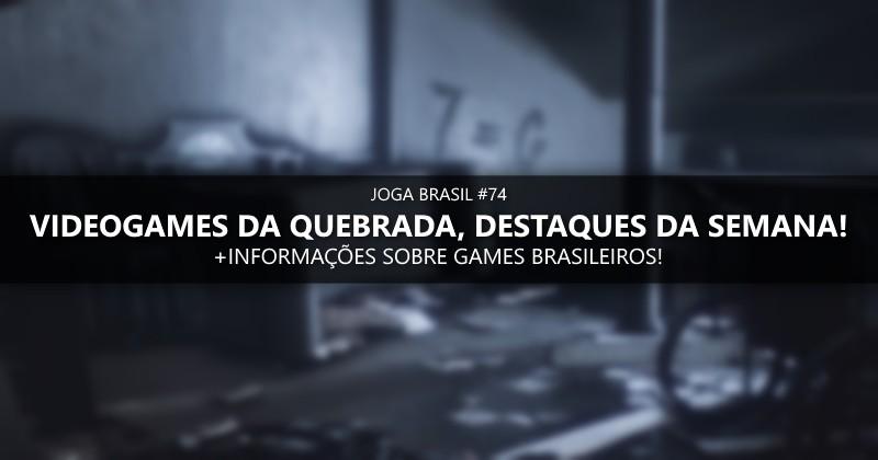 Joga Brasil #74: VideoGames da Quebrada, mercado nacional e mais!