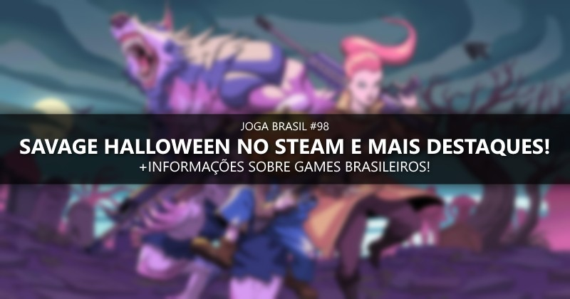 Joga Brasil #98: Savage Halloween no Steam, mercado nacional e mais!
