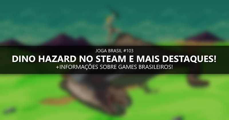 Joga Brasil #103: Dino Hazard no Steam e mais destaques!