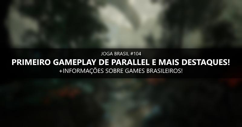 Joga Brasil #104: Primeiro gameplay de Parallel e mais destaques!