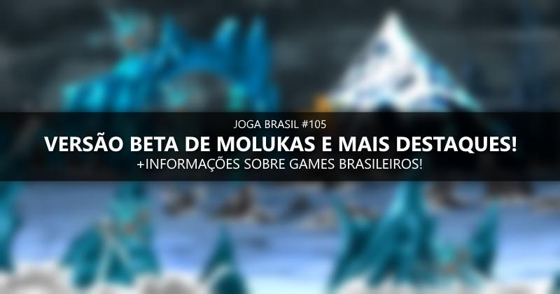 Joga Brasil #105: Versão beta de Molukas e mais destaques!